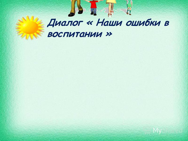 Диалог « Наши ошибки в воспитании »
