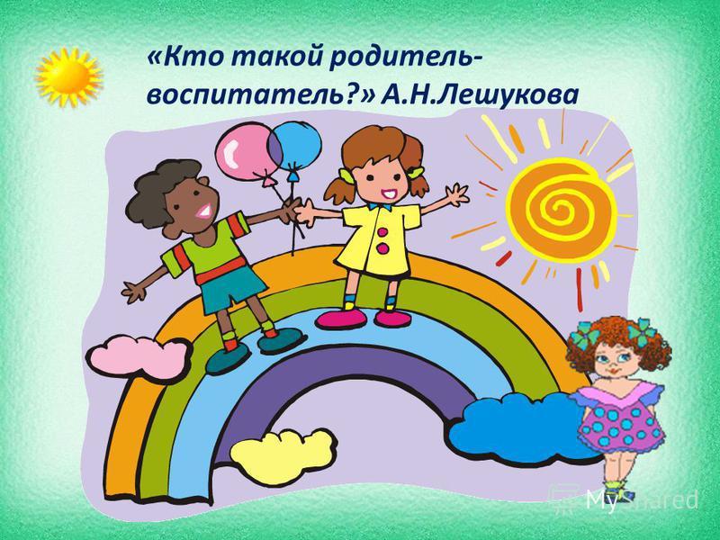 «Кто такой родитель- воспитатель?» А.Н.Лешукова