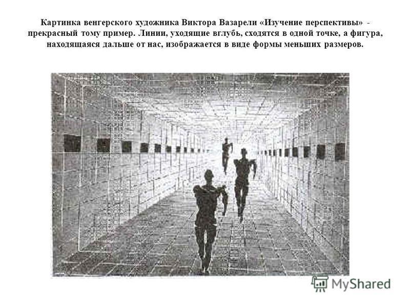 Картинка венгерского художника Виктора Вазарели «Изучение перспективы» - прекрасный тому пример. Линии, уходящие вглубь, сходятся в одной точке, а фигура, находящаяся дальше от нас, изображается в виде формы меньших размеров.