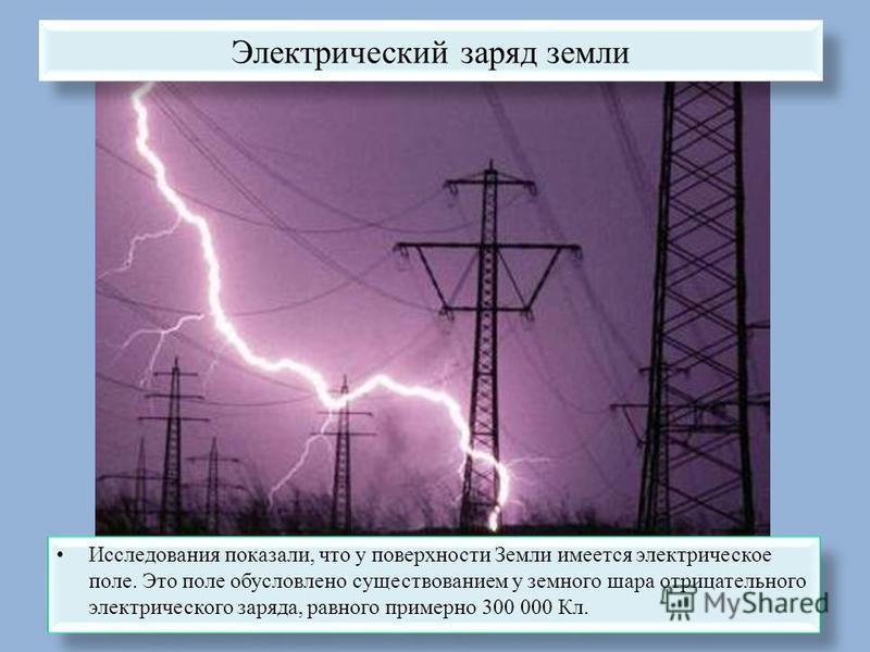Электрический заряд земли Исследования показали, что у поверхности Земли имеется электрическое поле. Это поле обусловлено существованием у земного шара отрицательного электрического заряда, равного примерно 300 000 Кл.