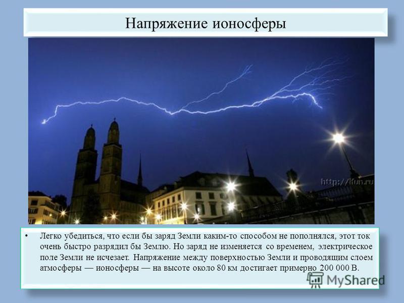 Напряжение ионосферы Легко убедиться, что если бы заряд Земли каким-то способом не пополнялся, этот ток очень быстро разрядил бы Землю. Но заряд не изменяется со временем, электрическое поле Земли не исчезает. Напряжение между поверхностью Земли и пр