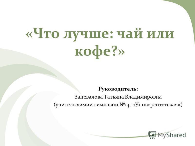 «Что лучше: чай или кофе?» Руководитель: Запевалова Татьяна Владимировна (учитель химии гимназии 14, «Университетская»)
