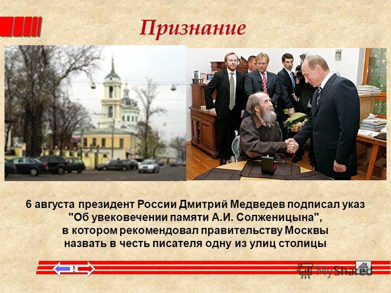 Признание 6 августа президент России Дмитрий Медведев подписал указ Об увековечении памяти А.И. Солженицына, в котором рекомендовал правительству Москвы назвать в честь писателя одну из улиц столицы