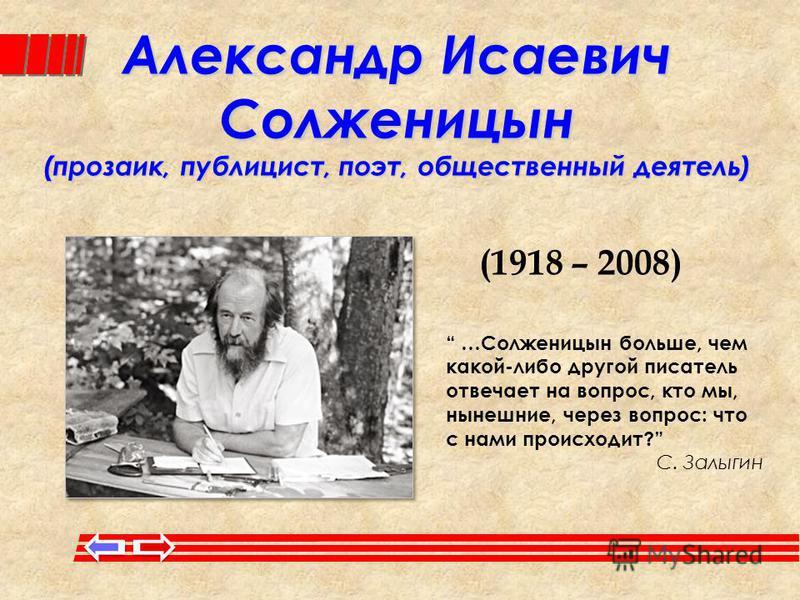 Александр Исаевич Солженицын (прозаик, публицист, поэт, общественный деятель) (1918 – 2008) …Солженицын больше, чем какой-либо другой писатель отвечает на вопрос, кто мы, нынешние, через вопрос: что с нами происходит? С. Залыгин