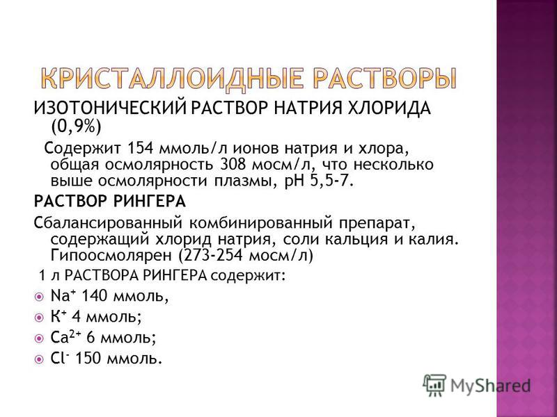 ИЗОТОНИЧЕСКИЙ РАСТВОР НАТРИЯ ХЛОРИДА (0,9%) Содержит 154 ммоль/л ионов натрия и хлора, общая осмолярность 308 мосм/л, что несколько выше осмолярности плазмы, рН 5,5-7. РАСТВОР РИНГЕРА Сбалансированный комбинированный препарат, содержащий хлорид натри