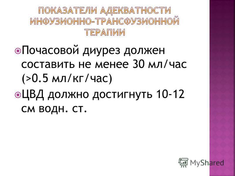 Почасовой диурез должен составить не менее 30 мл/час (>0.5 мл/кг/час) ЦВД должно достигнуть 10-12 см водн. ст.