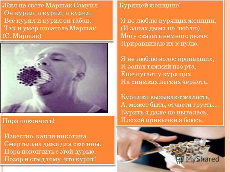 Курящей женщине! Я не люблю курящих женщин, (И запах дыма не люблю), Могу сказать немного резче: Приравниваю их к нулю. Я не люблю волос пропахших, И запах тяжкий изо рта, Еще пугает у курящих На снимках легких чернота. Курилки вызывают жалость, А, м