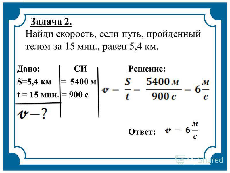 Задача 2. Найди скорость, если путь, пройденный телом за 15 мин., равен 5,4 км. Дано: СИРешение: S=5,4 км = 5400 м t = 15 мин. = 900 с Ответ: