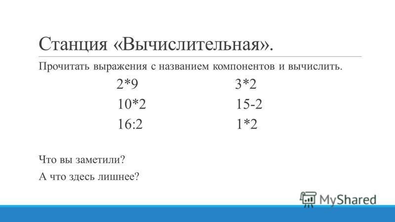 Станция «Вычислительная». Прочитать выражения с названием компонентов и вычислить. 2*9 3*2 10*2 15-2 16:2 1*2 Что вы заметили? А что здесь лишнее?