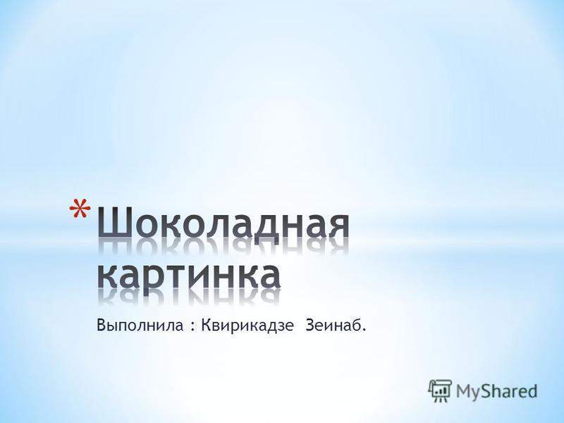 Выполнила : Квирикадзе Зеинаб.