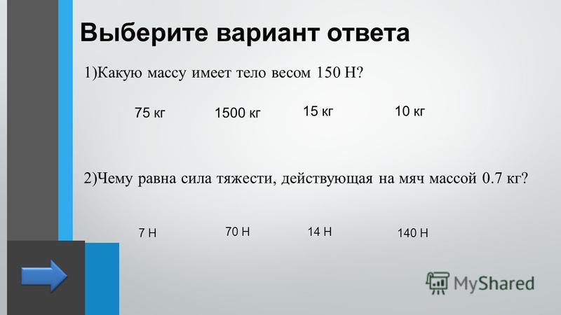 Выберите вариант ответа 1)Какую массу имеет тело весом 150 Н? 75 кг 15 кг 1500 кг 10 кг 2)Чему равна сила тяжести, действующая на мяч массой 0.7 кг? 7 Н 70 Н14 Н 140 Н