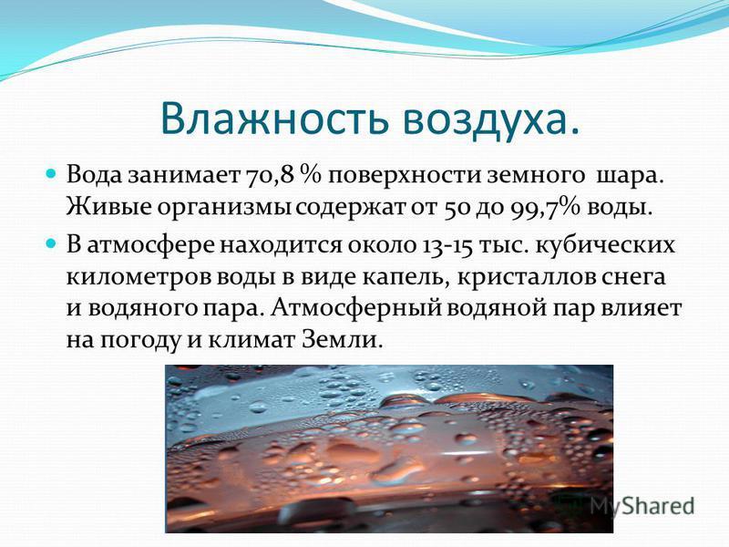 Влажность воздуха. Вода занимает 70,8 % поверхности земного шара. Живые организмы содержат от 50 до 99,7% воды. В атмосфере находится около 13-15 тыс. кубических километров воды в виде капель, кристаллов снега и водяного пара. Атмосферный водяной пар