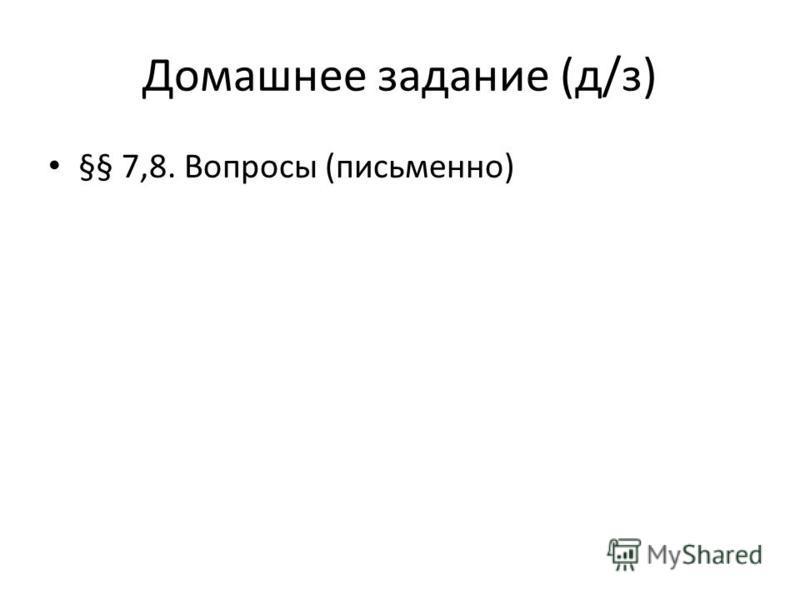 Домашнее задание (д/з) §§ 7,8. Вопросы (письменно)