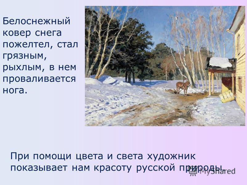 Белоснежный ковер снега пожелтел, стал грязным, рыхлым, в нем проваливается нога. При помощи цвета и света художник показывает нам красоту русской природы.