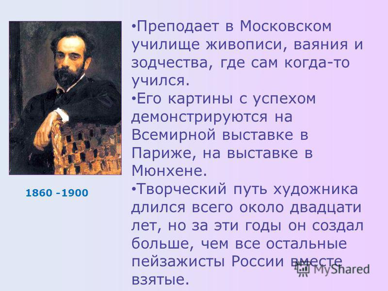 1860 -1900 Преподает в Московском училище живописи, ваяния и зодчества, где сам когда-то учился. Его картины с успехом демонстрируются на Всемирной выставке в Париже, на выставке в Мюнхене. Творческий путь художника длился всего около двадцати лет, н