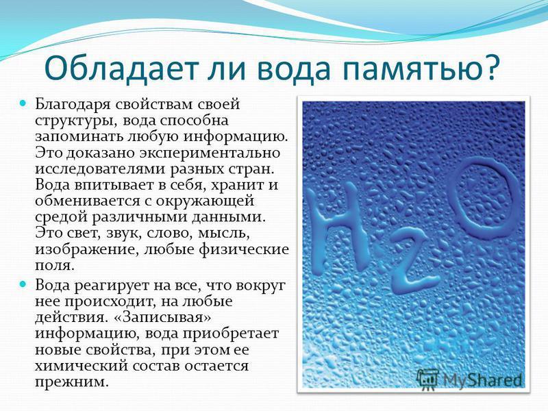 Обладает ли вода памятью? Благодаря свойствам своей структуры, вода способна запоминать любую информацию. Это доказано экспериментально исследователями разных стран. Вода впитывает в себя, хранит и обменивается с окружающей средой различными данными.