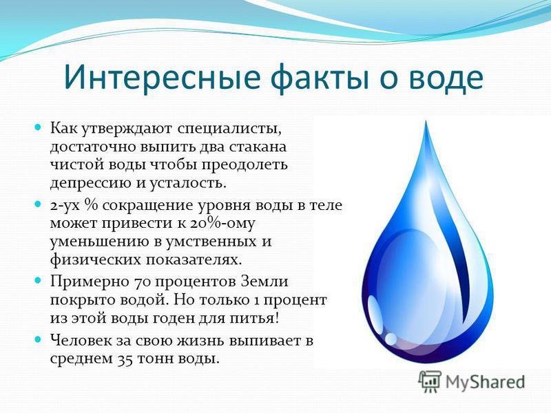 Интересные факты о воде Как утверждают специалисты, достаточно выпить два стакана чистой воды чтобы преодолеть депрессию и усталость. 2-ух % сокращение уровня воды в теле может привести к 20%-ому уменьшению в умственных и физических показателях. Прим