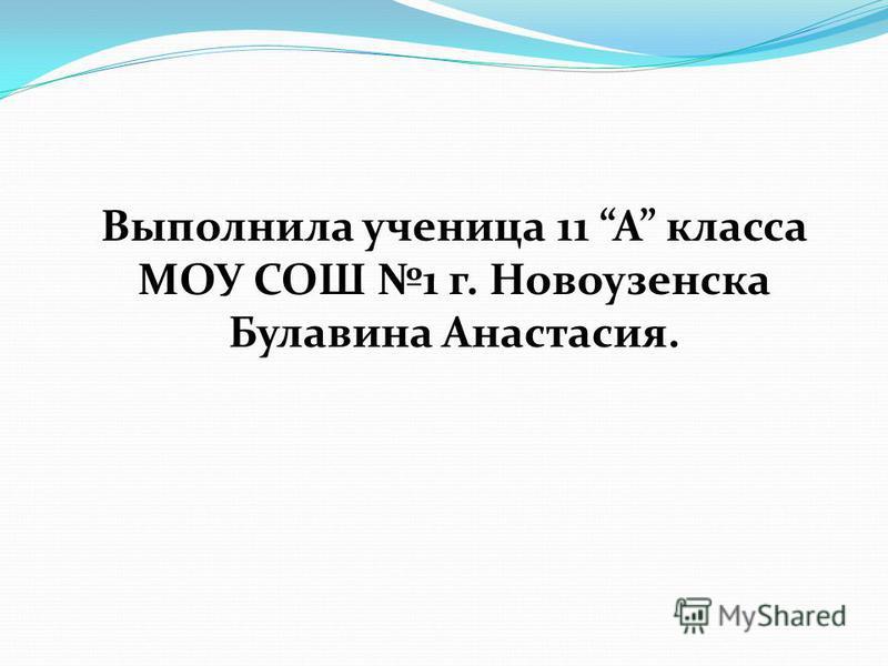 Выполнила ученица 11 A класса МОУ СОШ 1 г. Новоузенска Булавина Анастасия.