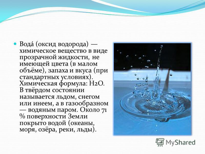 Вода́ (оксид водорода) химическое вещество в виде прозрачной жидкости, не имеющей цвета (в малом объёме), запаха и вкуса (при стандартных условиях). Химическая формула: Н2O. В твёрдом состоянии называется льдом, снегом или инеем, а в газообразном вод