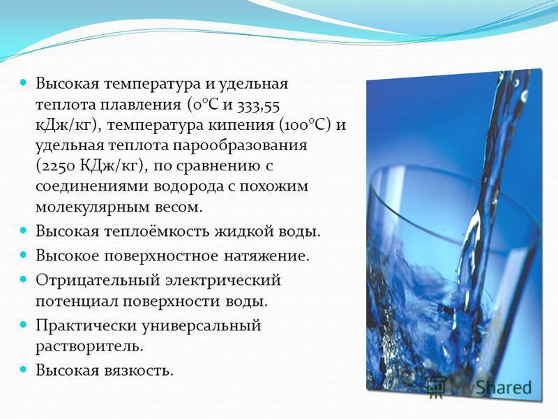 Высокая температура и удельная теплота плавления (0°C и 333,55 к Дж/кг), температура кипения (100°C) и удельная теплота парообразования (2250 КДж/кг), по сравнению с соединениями водорода с похожим молекулярным весом. Высокая теплоёмкость жидкой воды