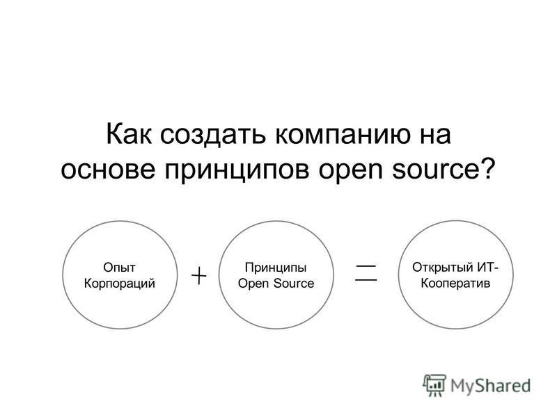 Как создать компанию на основе принципов open source? Опыт Корпораций Принципы Open Source Открытый ИТ- Кооператив
