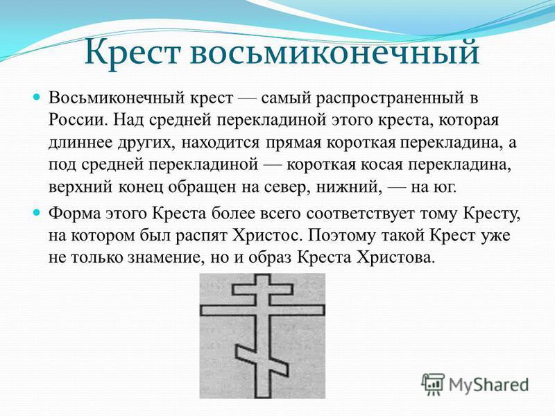Восьмиконечный крест самый распространенный в России. Над средней перекладиной этого креста, которая длиннее других, находится прямая короткая перекладина, а под средней перекладиной короткая косая перекладина, верхний конец обращен на север, нижний,
