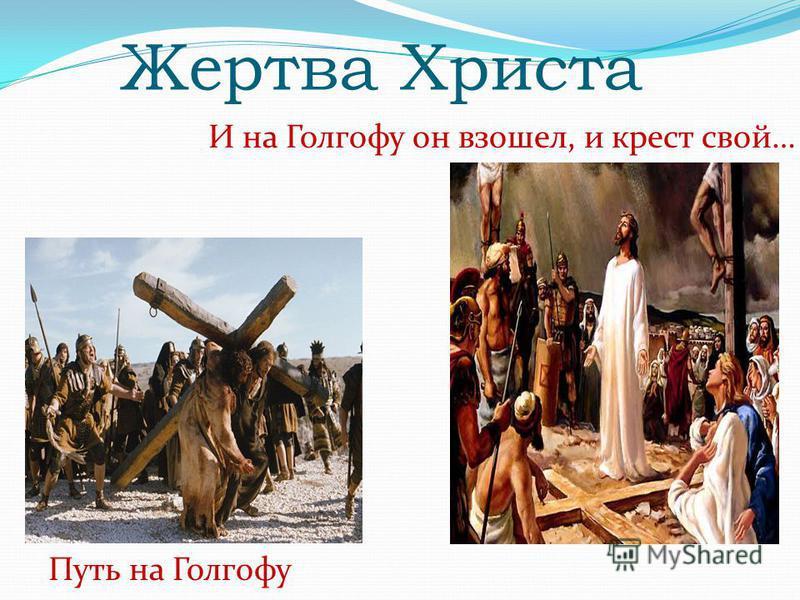 Жертва Христа И на Голгофу он взошел, и крест свой… Путь на Голгофу