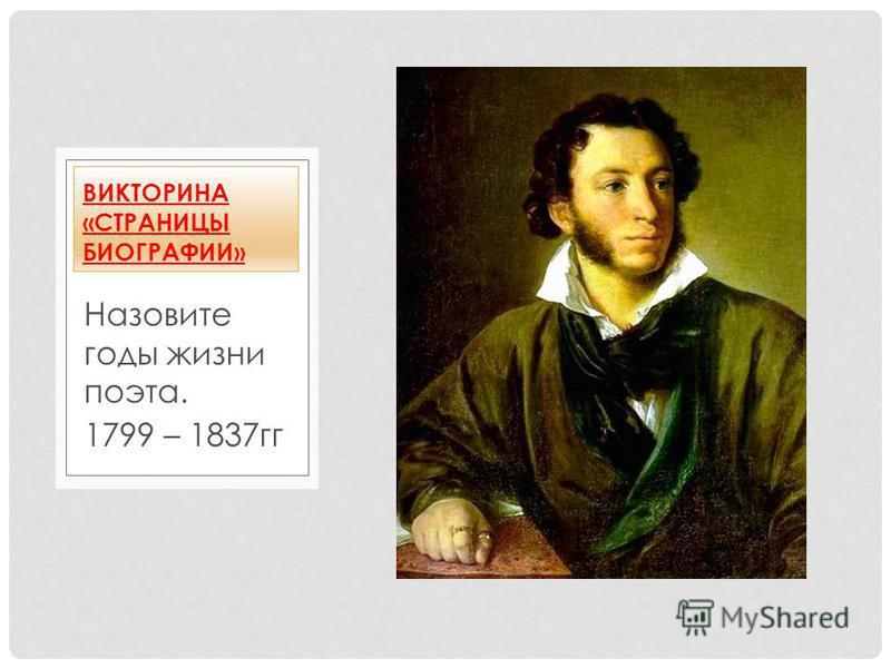 Назовите годы жизни поэта. 1799 – 1837 гг ВИКТОРИНА «СТРАНИЦЫ БИОГРАФИИ»