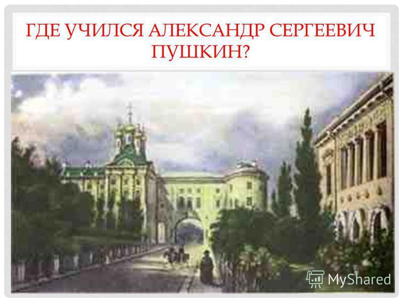 ГДЕ УЧИЛСЯ АЛЕКСАНДР СЕРГЕЕВИЧ ПУШКИН?