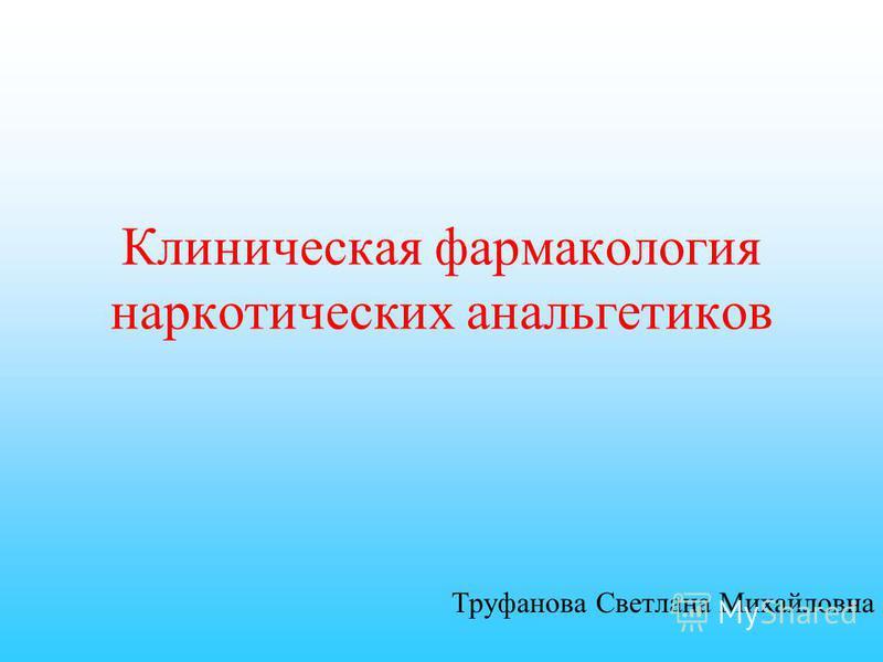Клиническая фармакология наркотических анальгетиков Труфанова Светлана Михайловна