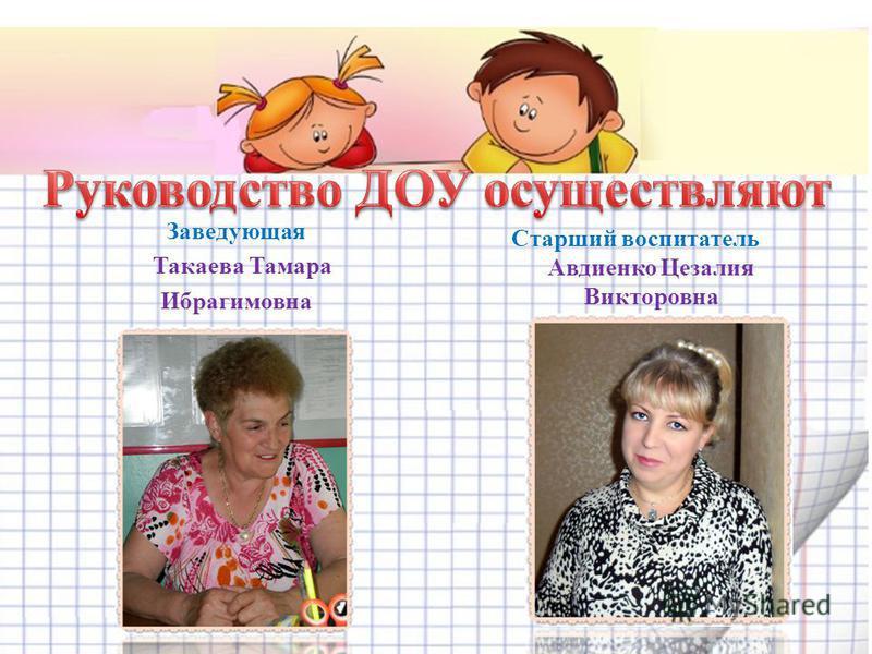Заведующая Такаева Тамара Ибрагимовна Старший воспитатель Авдиенко Цезалия Викторовна