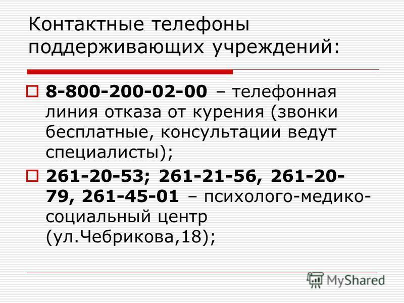 Контактные телефоны поддерживающих учреждений: 8-800-200-02-00 – телефонная линия отказа от курения (звонки бесплатные, консультации ведут специалисты); 261-20-53; 261-21-56, 261-20- 79, 261-45-01 – психолого-медико- социальный центр (ул.Чебрикова,18