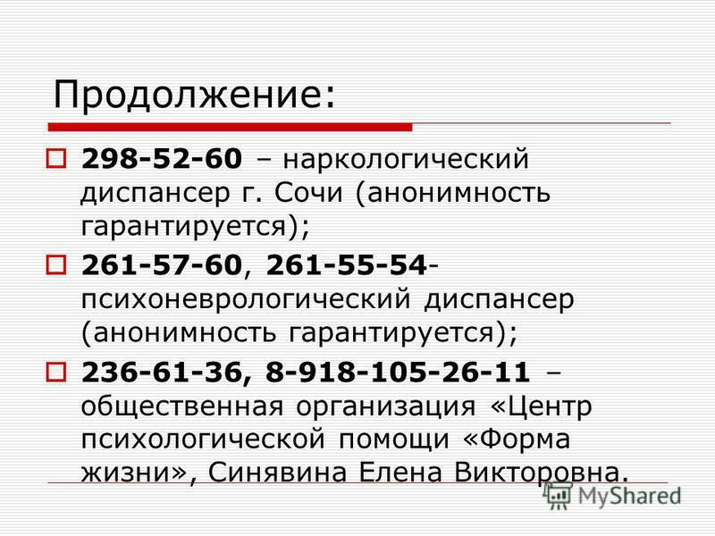 Продолжение: 298-52-60 – наркологический диспансер г. Сочи (анонимность гарантируется); 261-57-60, 261-55-54- психоневрологический диспансер (анонимность гарантируется); 236-61-36, 8-918-105-26-11 – общественная организация «Центр психологической пом