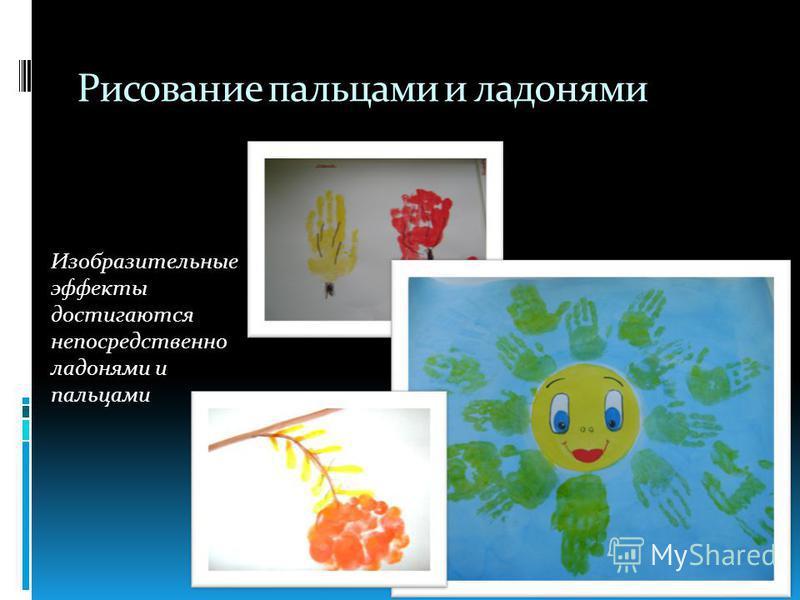 Рисование пальцами и ладонями Изобразительные эффекты достигаются непосредственно ладонями и пальцами