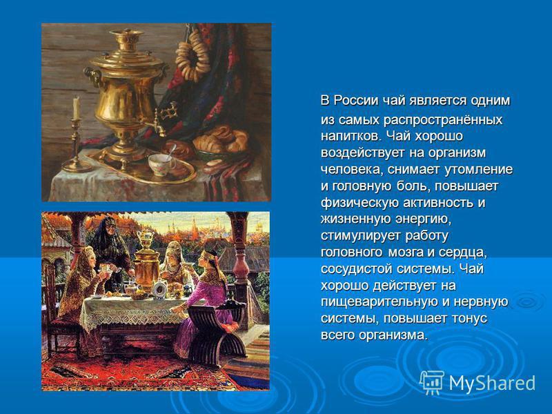 В России чай является одним из самых распространённых напитков. Чай хорошо воздействует на организм человека, снимает утомление и головную боль, повышает физическую активность и жизненную энергию, стимулирует работу головного мозга и сердца, сосудист