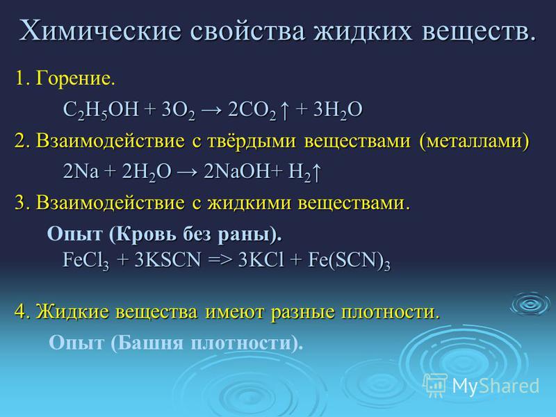 Химические свойства жидких веществ. 1. Горение. С 2 Н 5 ОН + 3О 2 2СО 2 + 3Н 2 О 2. Взаимодействие с твёрдыми веществами (металлами) 2Na + 2H 2 O 2NaOH+ H 2 2Na + 2H 2 O 2NaOH+ H 2 3. Взаимодействие с жидкими веществами. Кровь без раны). FeCl 3 + 3KS