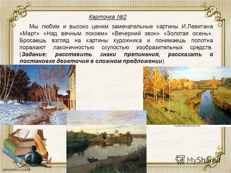 Карточка 2 Мы любим и высоко ценим замечательные картины И.Левитана «Март» «Над вечным покоем» «Вечерний звон» «Золотая осень». Бросаешь взгляд на картины художника и понимаешь полотна поражают лаконичностью скупостью изобразительных средств. (Задани