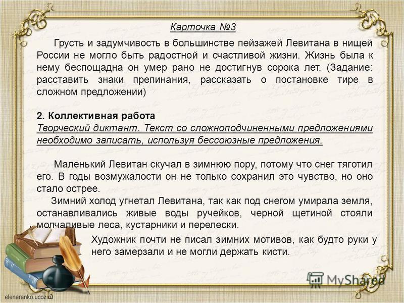 Карточка 3 Грусть и задумчивость в большинстве пейзажей Левитана в нищей России не могло быть радостной и счастливой жизни. Жизнь была к нему беспощадна он умер рано не достигнув сорока лет. (Задание: расставить знаки препинания, рассказать о постано