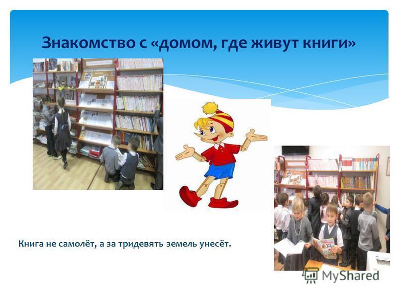 Знакомство с «домом, где живут книги» Книга не самолёт, а за тридевять земель унесёт.