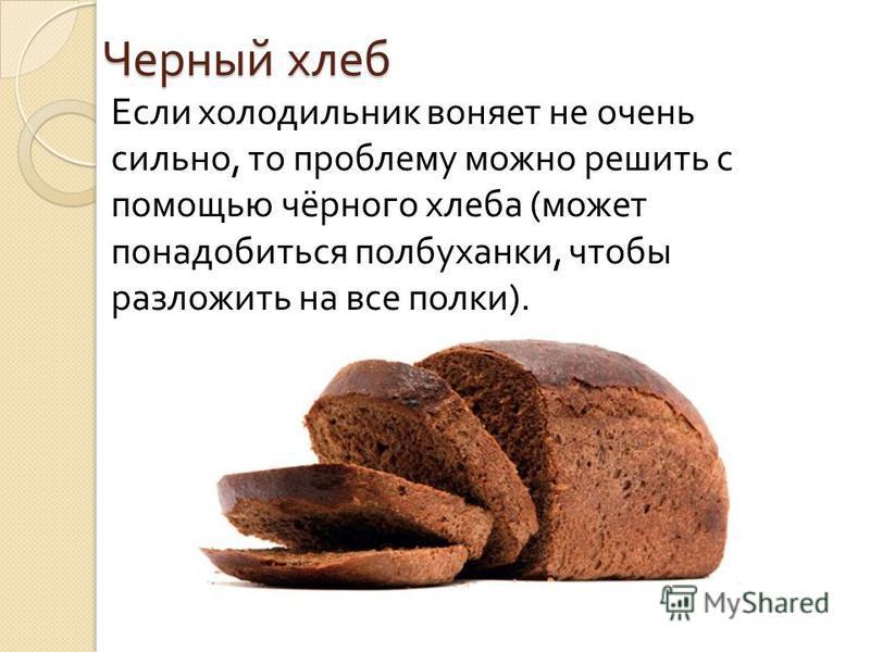 Черный хлеб Если холодильник воняет не очень сильно, то проблему можно решить с помощью чёрного хлеба ( может понадобиться полбуханки, чтобы разложить на все полки ).