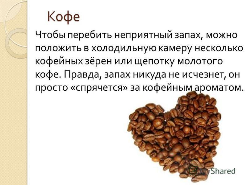 Кофе Чтобы перебить неприятный запах, можно положить в холодильную камеру несколько кофейных зёрен или щепотку молотого кофе. Правда, запах никуда не исчезнет, он просто « спрячется » за кофейным ароматом.