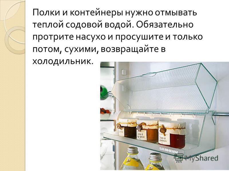 Полки и контейнеры нужно отмывать теплой содовой водой. Обязательно протрите насухо и просушите и только потом, сухими, возвращайте в холодильник.