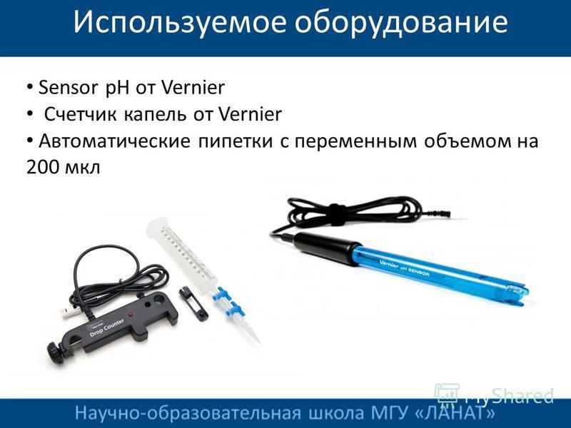Используемое оборудование Sensor pH от Vernier Счетчик капель от Vernier Автоматические пипетки с переменным объемом на 200 мкл