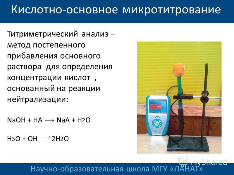 Кислотно-основное микротитрование Титриметрический анализ – метод постепенного прибавления основного раствора для определения концентрации кислот, основанный на реакции нейтрализации: NaOH + HA NaA + H 2 O H 3 O + OH 2H 2 O