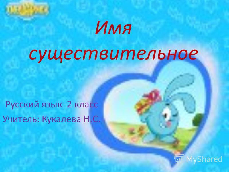 Имя суеществительное Русский язык 2 класс Учитель: Кукалева Н.С.