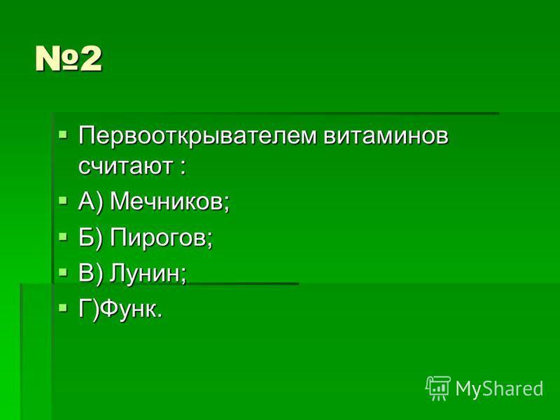 2 Первооткрывателем витаминов считают : Первооткрывателем витаминов считают : А) Мечников; А) Мечников; Б) Пирогов; Б) Пирогов; В) Лунин; В) Лунин; Г)Функ. Г)Функ.