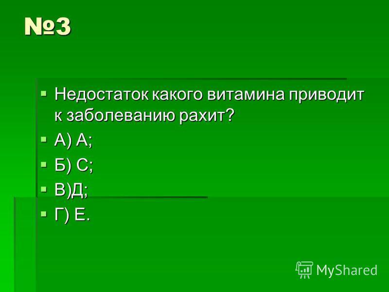 3 Недостаток какого витамина приводит к заболеванию рахит? Недостаток какого витамина приводит к заболеванию рахит? А) А; А) А; Б) С; Б) С; В)Д; В)Д; Г) Е. Г) Е.