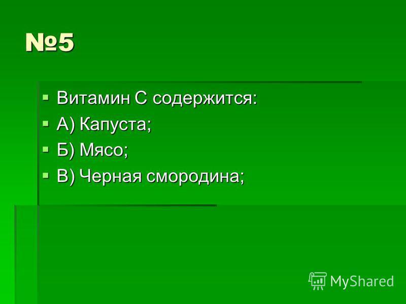 5 Витамин С содержится: Витамин С содержится: А) Капуста; А) Капуста; Б) Мясо; Б) Мясо; В) Черная смородина; В) Черная смородина;