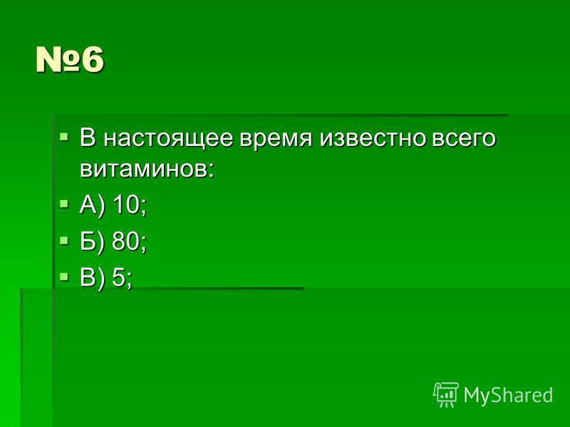 6 В настоящее время известно всего витаминов: В настоящее время известно всего витаминов: А) 10; А) 10; Б) 80; Б) 80; В) 5; В) 5;