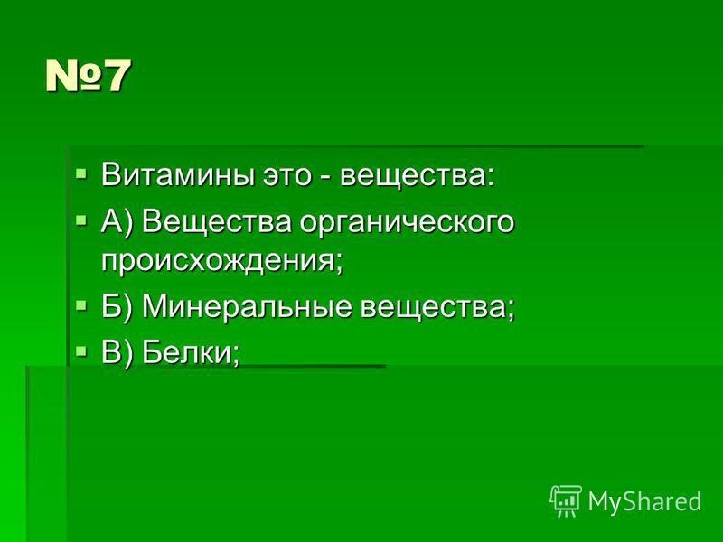 7 Витамины это - вещества: Витамины это - вещества: А) Вещества органического происхождения; А) Вещества органического происхождения; Б) Минеральные вещества; Б) Минеральные вещества; В) Белки; В) Белки;